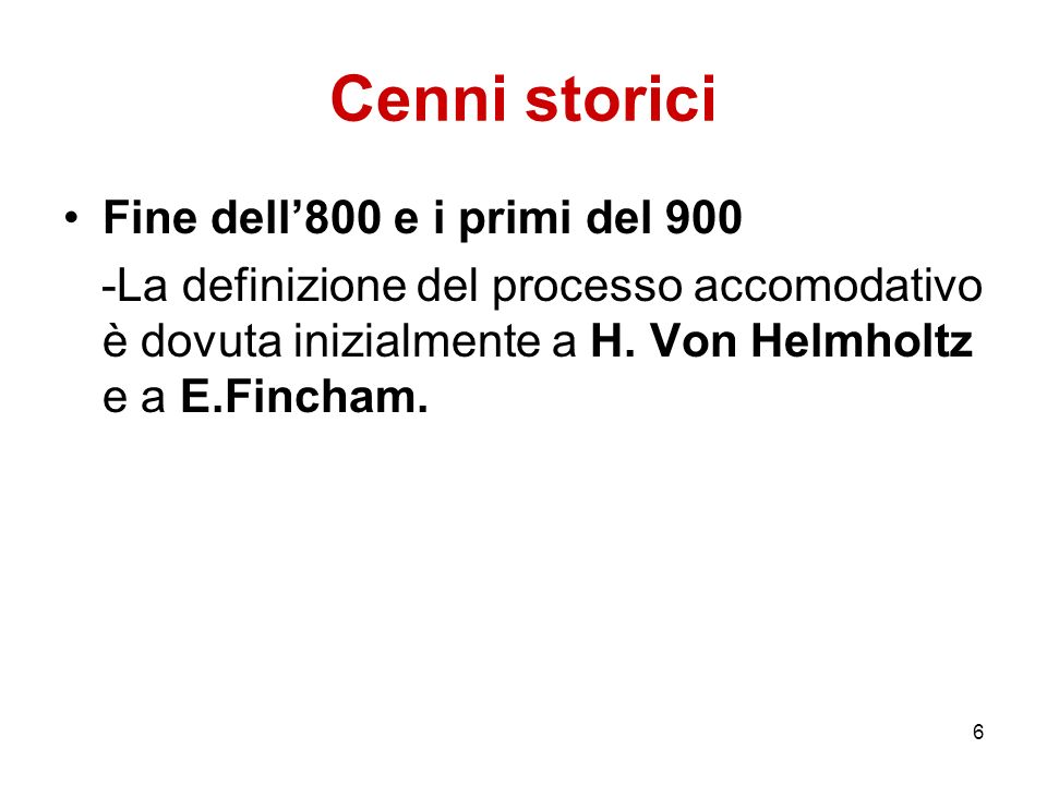 6 Cenni storici Fine dell800 e i primi del 900 -La definizione del processo accomodativo è dovuta inizialmente a H. Von Helmholtz e a E.Fincham.
