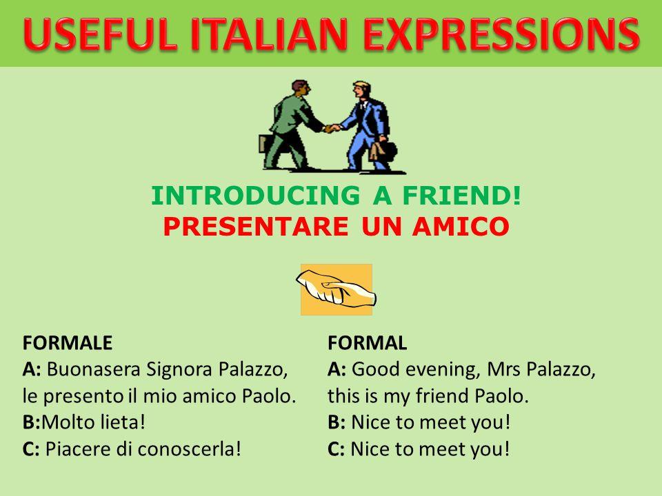 INTRODUCING A FRIEND! PRESENTARE UN AMICO FORMALE A: Buonasera Signora Palazzo, le presento il mio amico Paolo. B:Molto lieta! C: Piacere di conoscerl