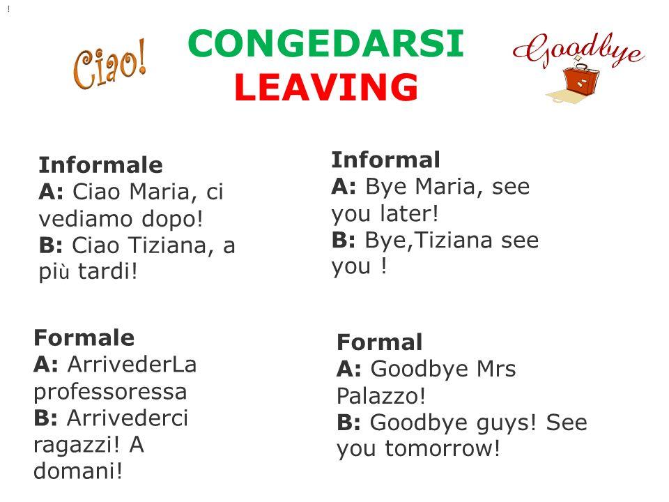CONGEDARSI LEAVING Informale A: Ciao Maria, ci vediamo dopo! B: Ciao Tiziana, a pi ù tardi! Informal A: Bye Maria, see you later! B: Bye,Tiziana see y