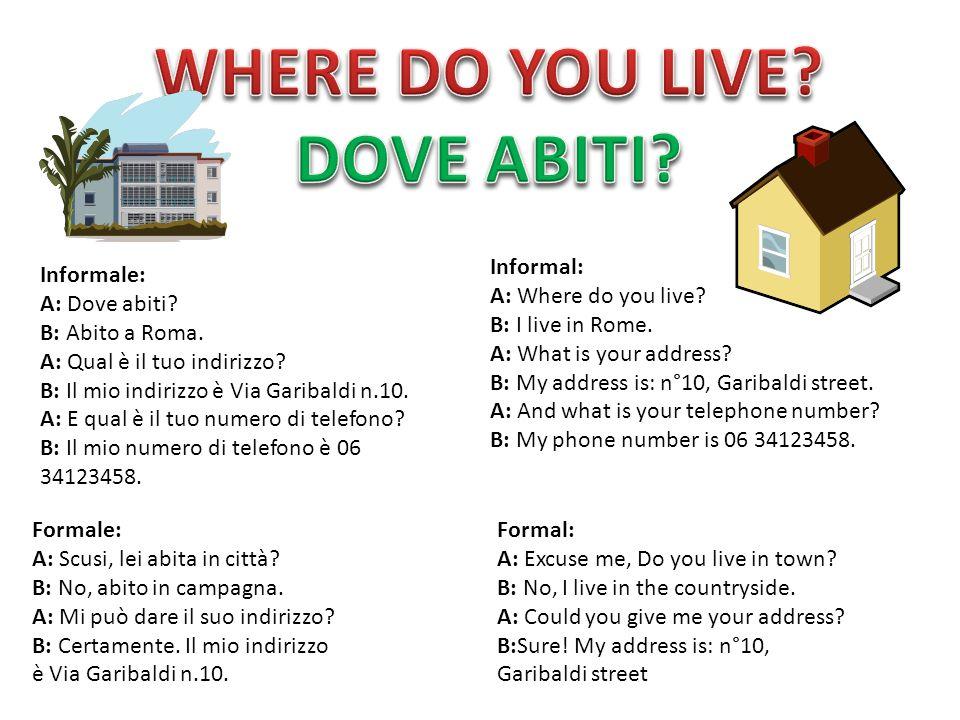 Informale: A: Dove abiti? B: Abito a Roma. A: Qual è il tuo indirizzo? B: Il mio indirizzo è Via Garibaldi n.10. A: E qual è il tuo numero di telefono