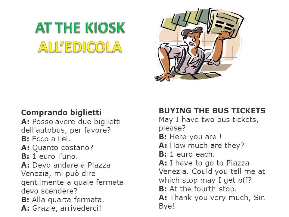 Comprando biglietti A: Posso avere due biglietti dell'autobus, per favore? B: Ecco a Lei. A: Quanto costano? B: 1 euro l'uno. A: Devo andare a Piazza