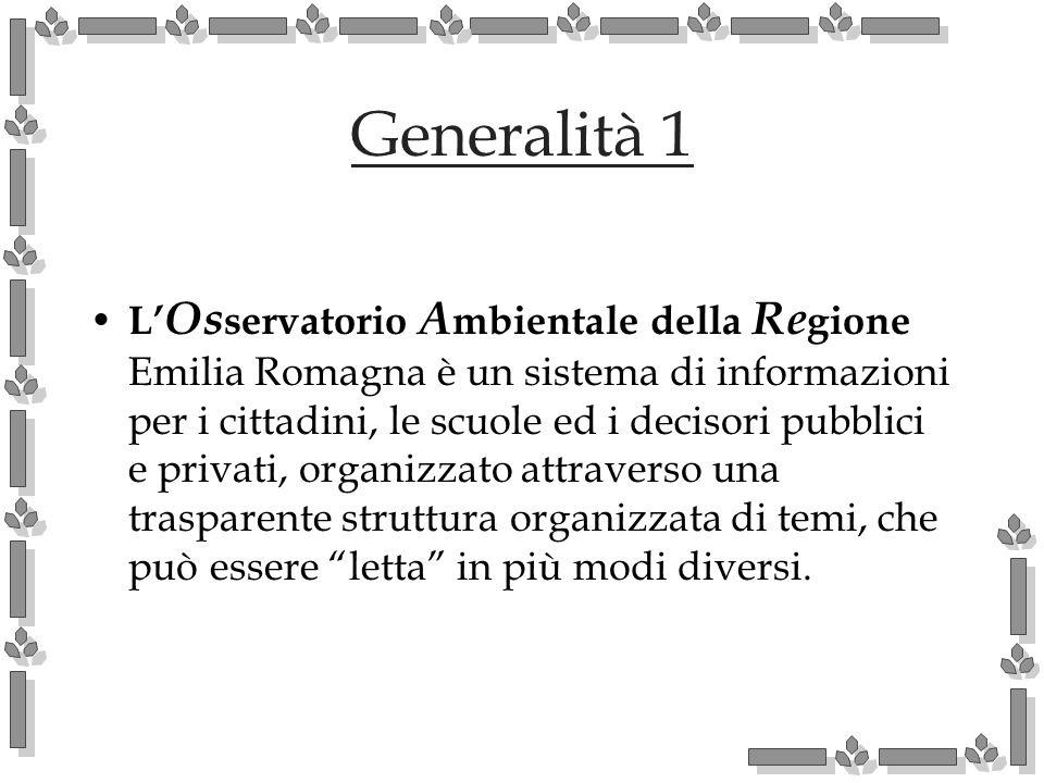 Generalità 1 L Os servatorio A mbientale della Re gione Emilia Romagna è un sistema di informazioni per i cittadini, le scuole ed i decisori pubblici e privati, organizzato attraverso una trasparente struttura organizzata di temi, che può essere letta in più modi diversi.