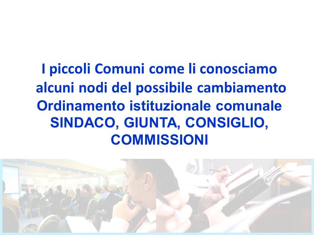 I piccoli Comuni come li conosciamo alcuni nodi del possibile cambiamento Ordinamento istituzionale comunale SINDACO, GIUNTA, CONSIGLIO, COMMISSIONI