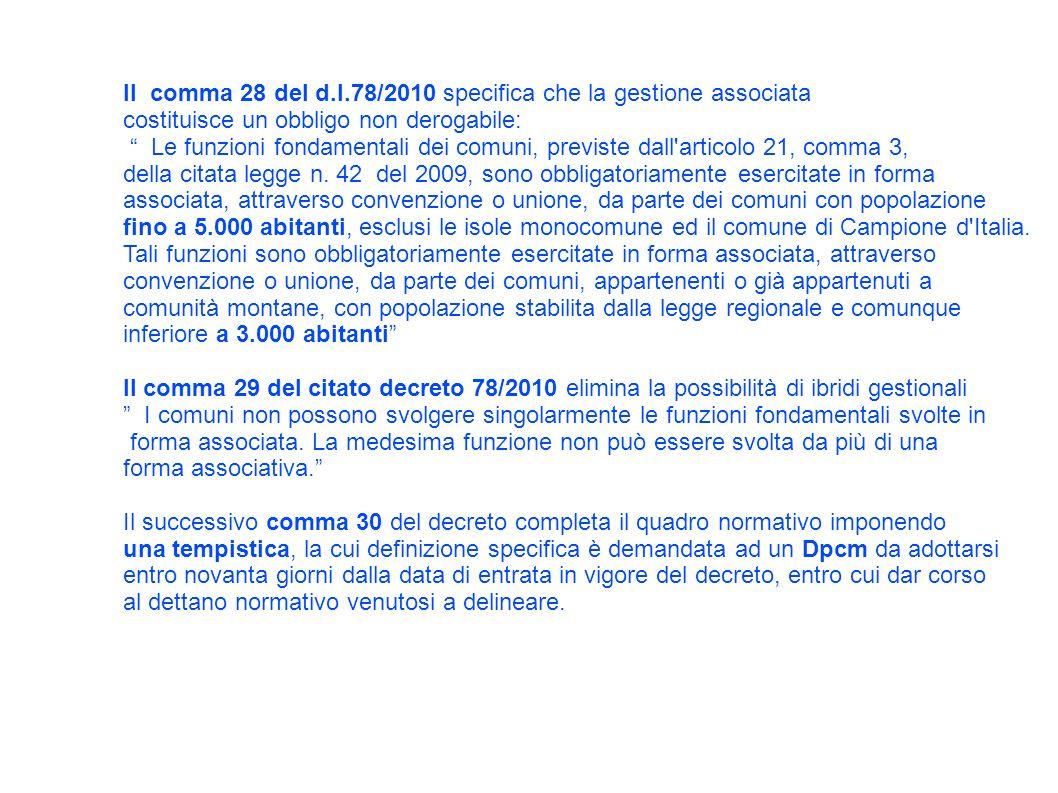 Il comma 28 del d.l.78/2010 specifica che la gestione associata costituisce un obbligo non derogabile: Le funzioni fondamentali dei comuni, previste dall articolo 21, comma 3, della citata legge n.
