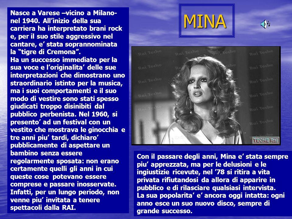 MINA Nasce a Varese –vicino a Milano- nel 1940. Allinizio della sua carriera ha interpretato brani rock e, per il suo stile aggressivo nel cantare, e