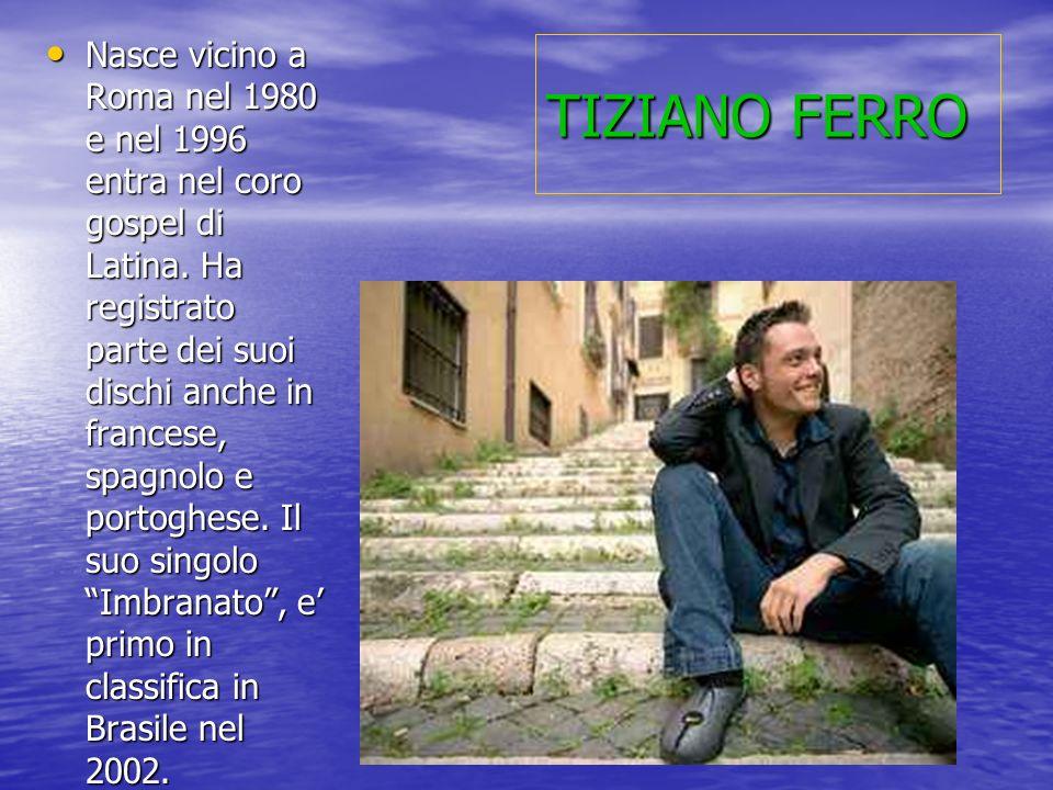 TIZIANO FERRO Nasce vicino a Roma nel 1980 e nel 1996 entra nel coro gospel di Latina. Ha registrato parte dei suoi dischi anche in francese, spagnolo