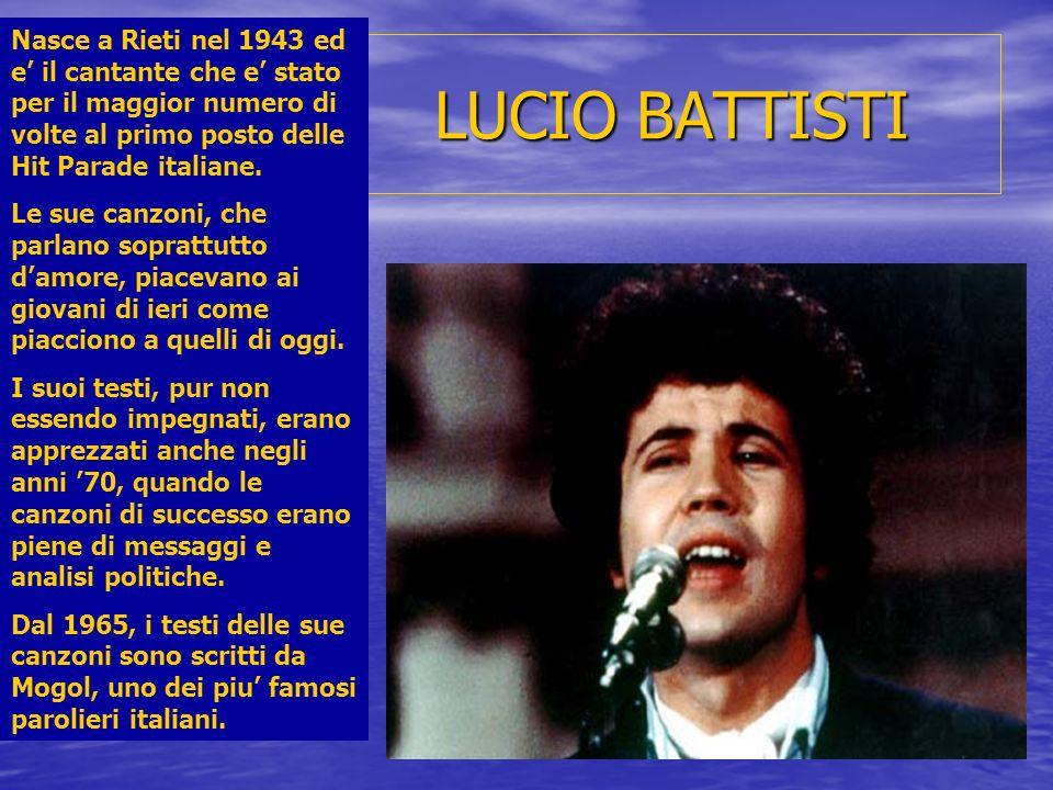 LUCIO BATTISTI Nasce a Rieti nel 1943 ed e il cantante che e stato per il maggior numero di volte al primo posto delle Hit Parade italiane. Le sue can
