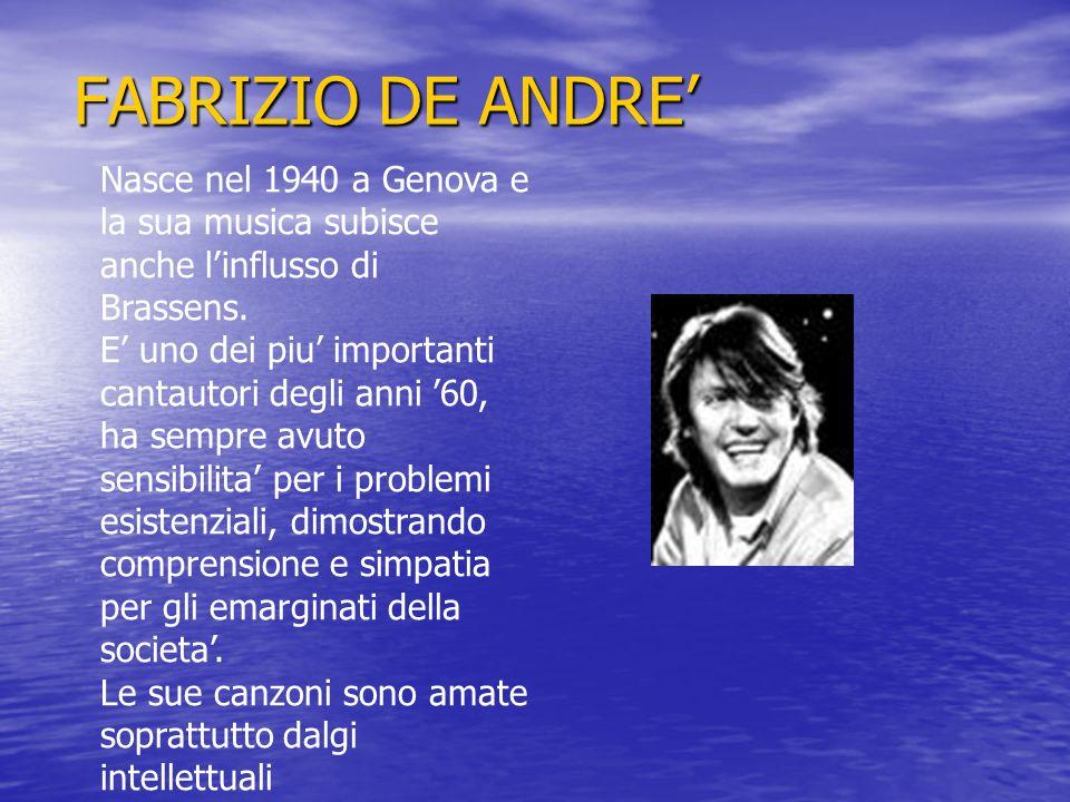 FABRIZIO DE ANDRE Nasce nel 1940 a Genova e la sua musica subisce anche linflusso di Brassens. E uno dei piu importanti cantautori degli anni 60, ha s