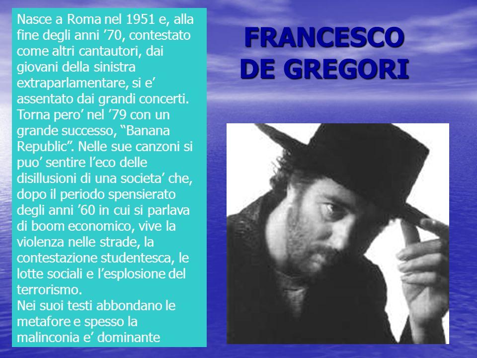 FRANCESCO DE GREGORI Nasce a Roma nel 1951 e, alla fine degli anni 70, contestato come altri cantautori, dai giovani della sinistra extraparlamentare,