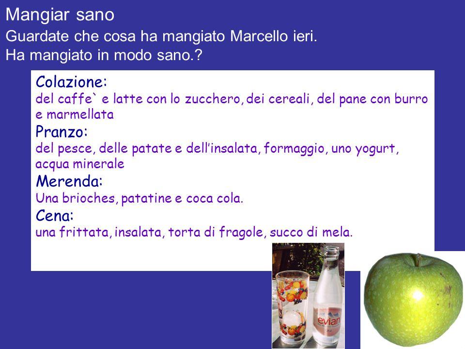 Mangiar sano Guardate che cosa ha mangiato Marcello ieri. Ha mangiato in modo sano.? Colazione: del caffe` e latte con lo zucchero, dei cereali, del p