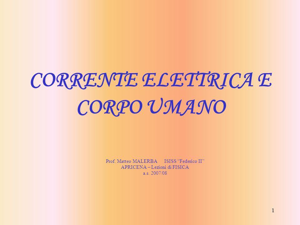 1 CORRENTE ELETTRICA E CORPO UMANO Prof. Matteo MALERBA ISISS Federico II APRICENA – Lezioni di FISICA a.s. 2007/08