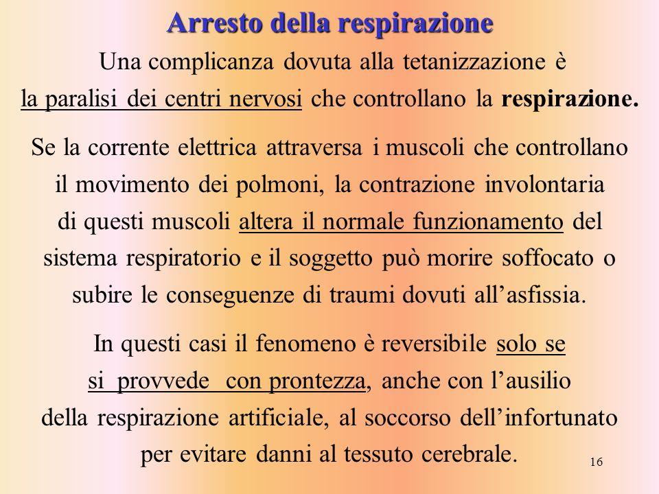 16 Arresto della respirazione Una complicanza dovuta alla tetanizzazione è la paralisi dei centri nervosi che controllano la respirazione. Se la corre