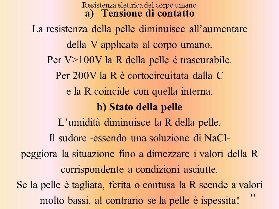 33 Resistenza elettrica del corpo umano a)Tensione di contatto La resistenza della pelle diminuisce allaumentare della V applicata al corpo umano. Per