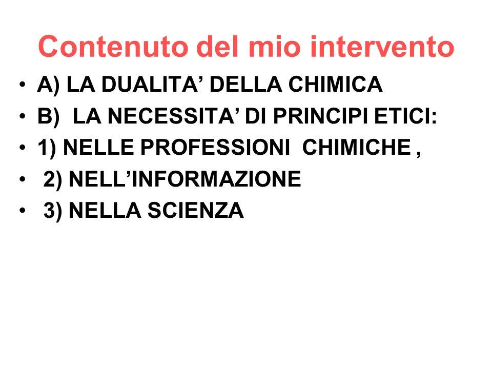 Contenuto del mio intervento A) LA DUALITA DELLA CHIMICA B) LA NECESSITA DI PRINCIPI ETICI: 1) NELLE PROFESSIONI CHIMICHE, 2) NELLINFORMAZIONE 3) NELL