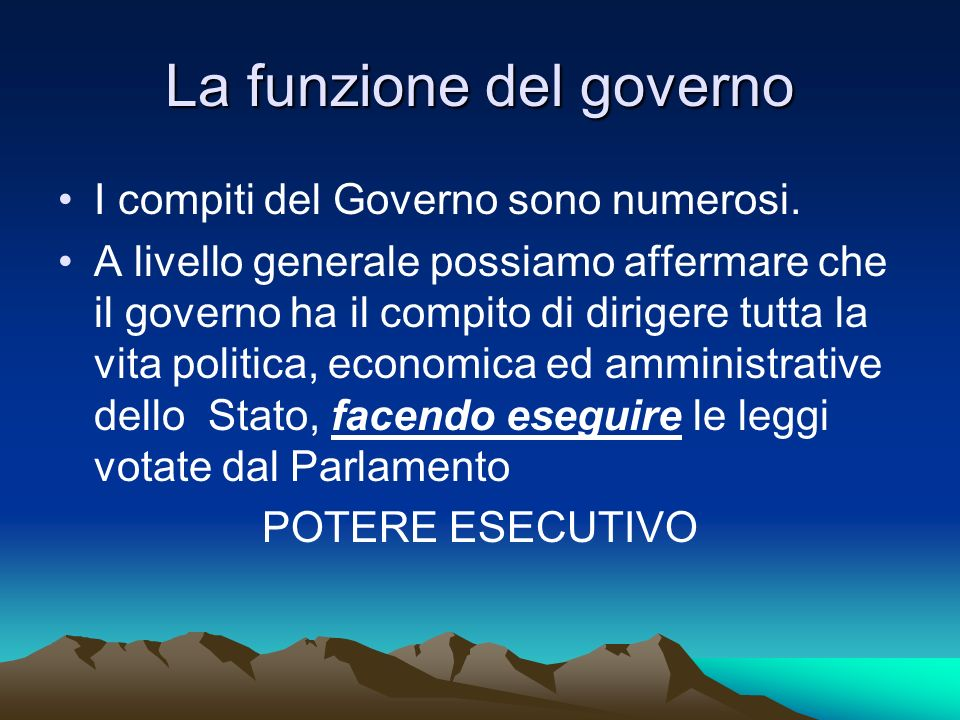 La funzione del governo I compiti del Governo sono numerosi. A livello generale possiamo affermare che il governo ha il compito di dirigere tutta la v