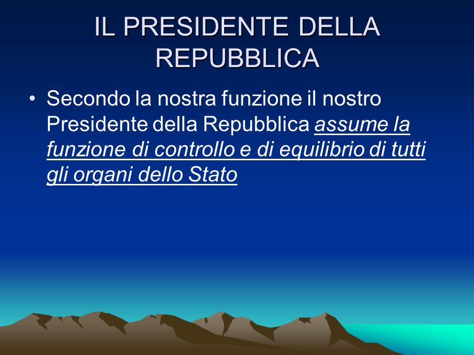 IL PRESIDENTE DELLA REPUBBLICA Secondo la nostra funzione il nostro Presidente della Repubblica assume la funzione di controllo e di equilibrio di tut