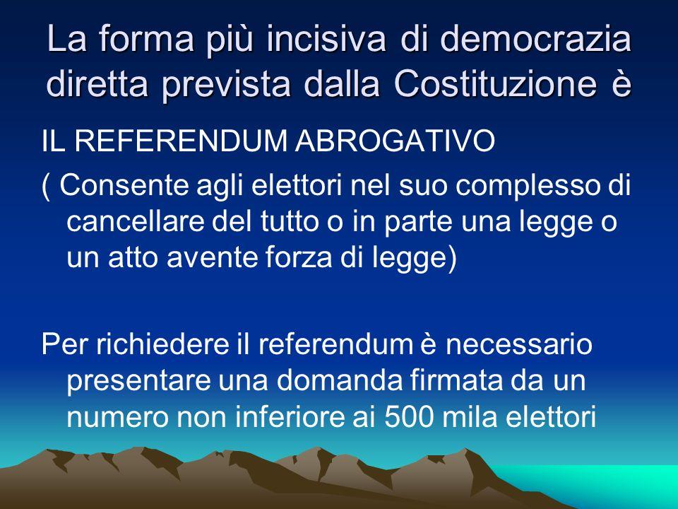 La forma più incisiva di democrazia diretta prevista dalla Costituzione è IL REFERENDUM ABROGATIVO ( Consente agli elettori nel suo complesso di cance