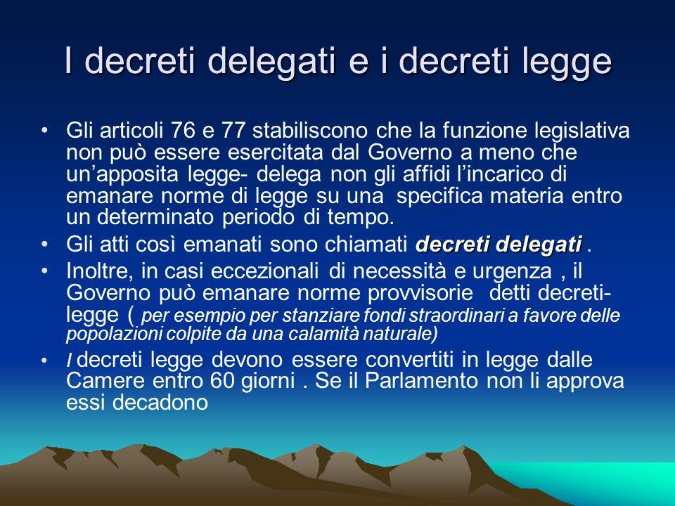 I decreti delegati e i decreti legge Gli articoli 76 e 77 stabiliscono che la funzione legislativa non può essere esercitata dal Governo a meno che un