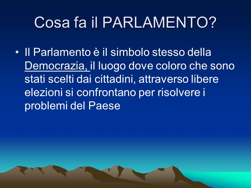 Cosa fa il PARLAMENTO? Il Parlamento è il simbolo stesso della Democrazia, il luogo dove coloro che sono stati scelti dai cittadini, attraverso libere