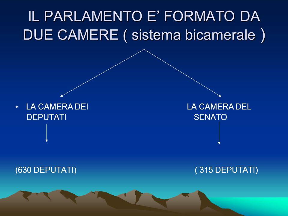 IL PARLAMENTO E FORMATO DA DUE CAMERE ( sistema bicamerale ) LA CAMERA DEI LA CAMERA DEL DEPUTATI SENATO (630 DEPUTATI) ( 315 DEPUTATI)