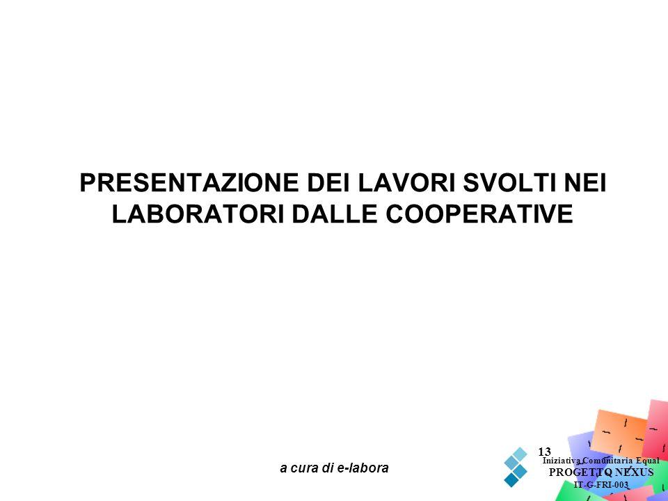 a cura di e-labora 13 PRESENTAZIONE DEI LAVORI SVOLTI NEI LABORATORI DALLE COOPERATIVE Iniziativa Comunitaria Equal PROGETTO NEXUS IT-G-FRI-003