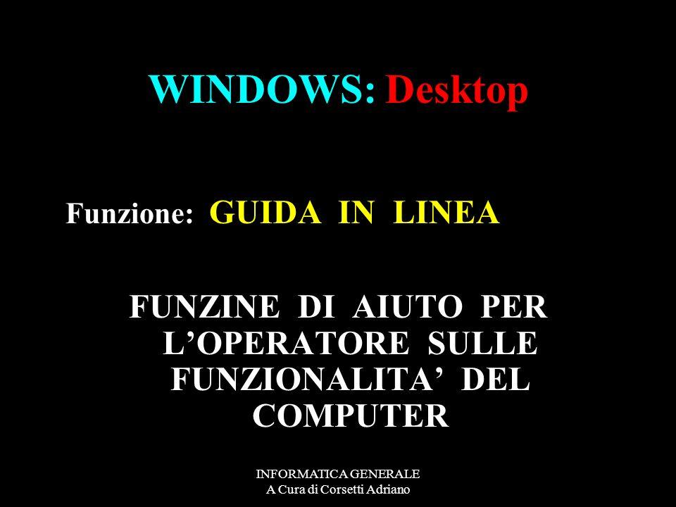 INFORMATICA GENERALE A Cura di Corsetti Adriano WINDOWS: Desktop Funzione: S T A R T PER INIZIARFE AD ACCEDERE ALLE FUNZIONI DI WINDOWS PER SPEGNERE I