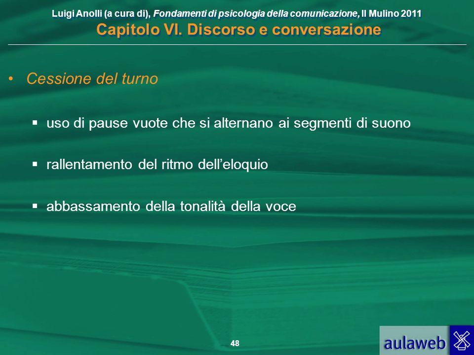 Luigi Anolli (a cura di), Fondamenti di psicologia della comunicazione, Il Mulino 2011 Capitolo VI. Discorso e conversazione 48 Cessione del turno uso