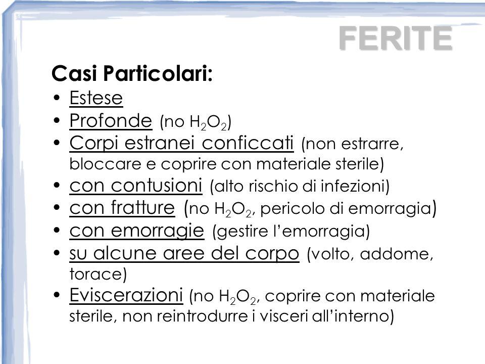 FERITE Casi Particolari: Estese Profonde (no H 2 O 2 ) Corpi estranei conficcati (non estrarre, bloccare e coprire con materiale sterile) con contusioni (alto rischio di infezioni) con fratture ( no H 2 O 2, pericolo di emorragia ) con emorragie (gestire lemorragia) su alcune aree del corpo (volto, addome, torace) Eviscerazioni (no H 2 O 2, coprire con materiale sterile, non reintrodurre i visceri allinterno)