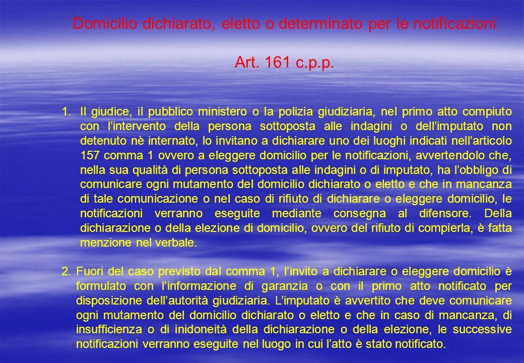 Domicilio dichiarato, eletto o determinato per le notificazioni Art. 161 c.p.p. 1.Il giudice, il pubblico ministero o la polizia giudiziaria, nel prim