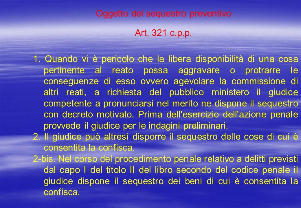 Oggetto del sequestro preventivo Art. 321 c.p.p. 1. Quando vi è pericolo che la libera disponibilità di una cosa pertinente al reato possa aggravare o