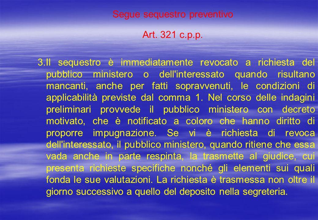 Segue sequestro preventivo Art. 321 c.p.p. 3.Il sequestro è immediatamente revocato a richiesta del pubblico ministero o dell'interessato quando risul