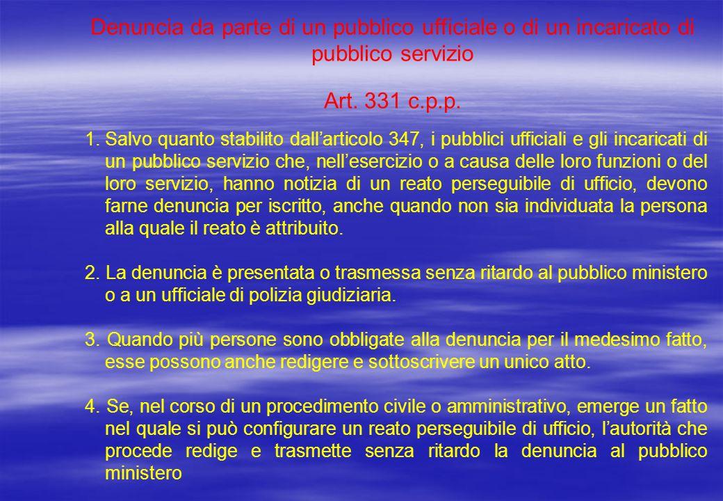 Denuncia da parte di un pubblico ufficiale o di un incaricato di pubblico servizio Art. 331 c.p.p. 1.Salvo quanto stabilito dallarticolo 347, i pubbli