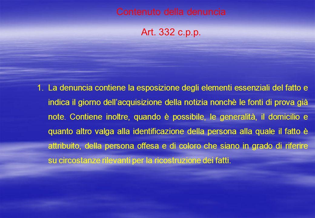 Contenuto della denuncia Art. 332 c.p.p. 1.La denuncia contiene la esposizione degli elementi essenziali del fatto e indica il giorno dellacquisizione
