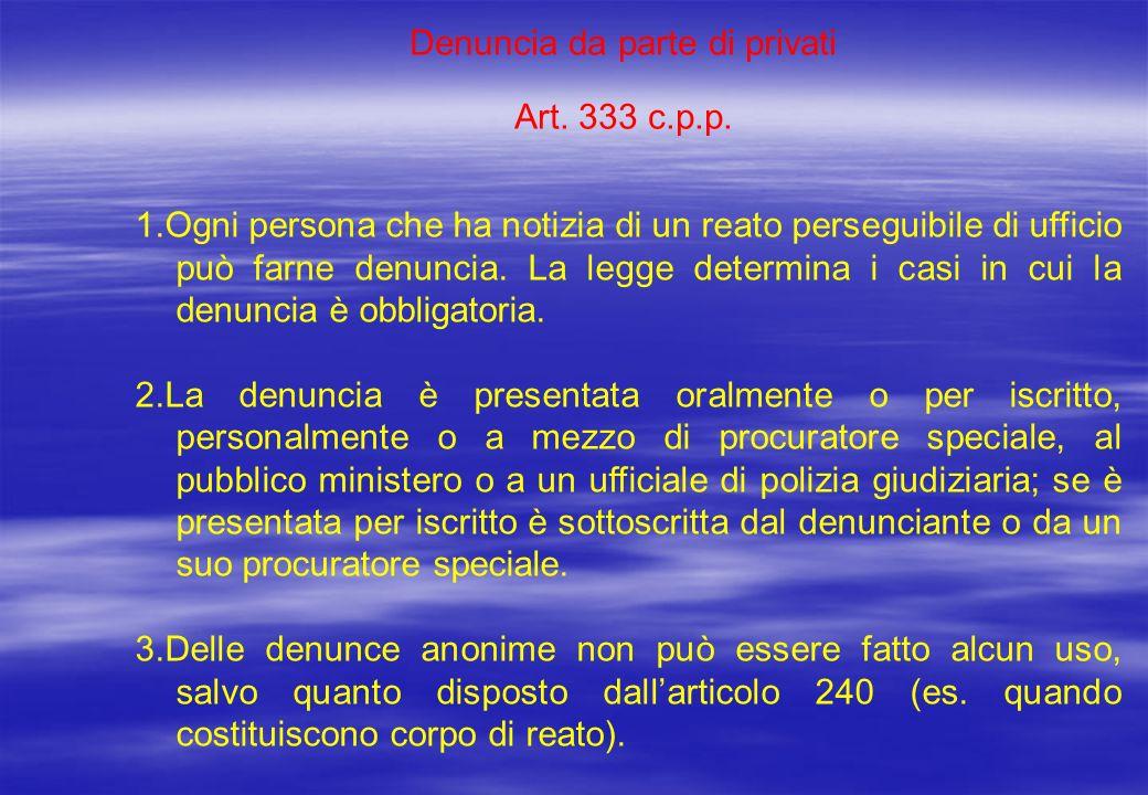 Denuncia da parte di privati Art. 333 c.p.p. 1.Ogni persona che ha notizia di un reato perseguibile di ufficio può farne denuncia. La legge determina
