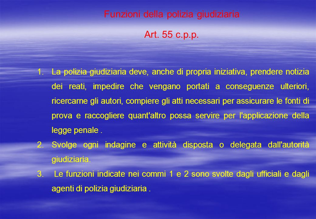 Funzioni della polizia giudiziaria Art. 55 c.p.p. 1.La polizia giudiziaria deve, anche di propria iniziativa, prendere notizia dei reati, impedire che