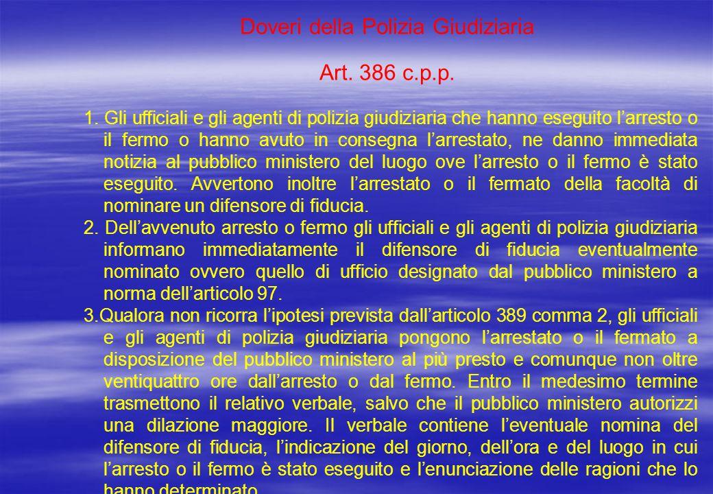 Doveri della Polizia Giudiziaria Art. 386 c.p.p. 1. Gli ufficiali e gli agenti di polizia giudiziaria che hanno eseguito larresto o il fermo o hanno a