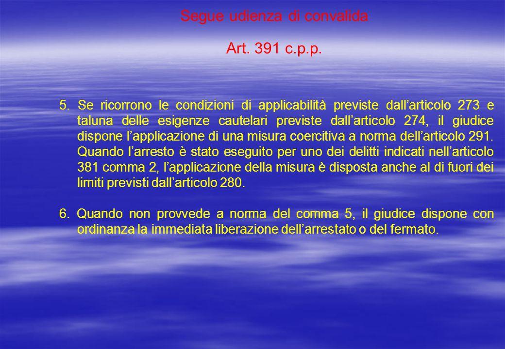 Segue udienza di convalida Art. 391 c.p.p. 5. Se ricorrono le condizioni di applicabilità previste dallarticolo 273 e taluna delle esigenze cautelari
