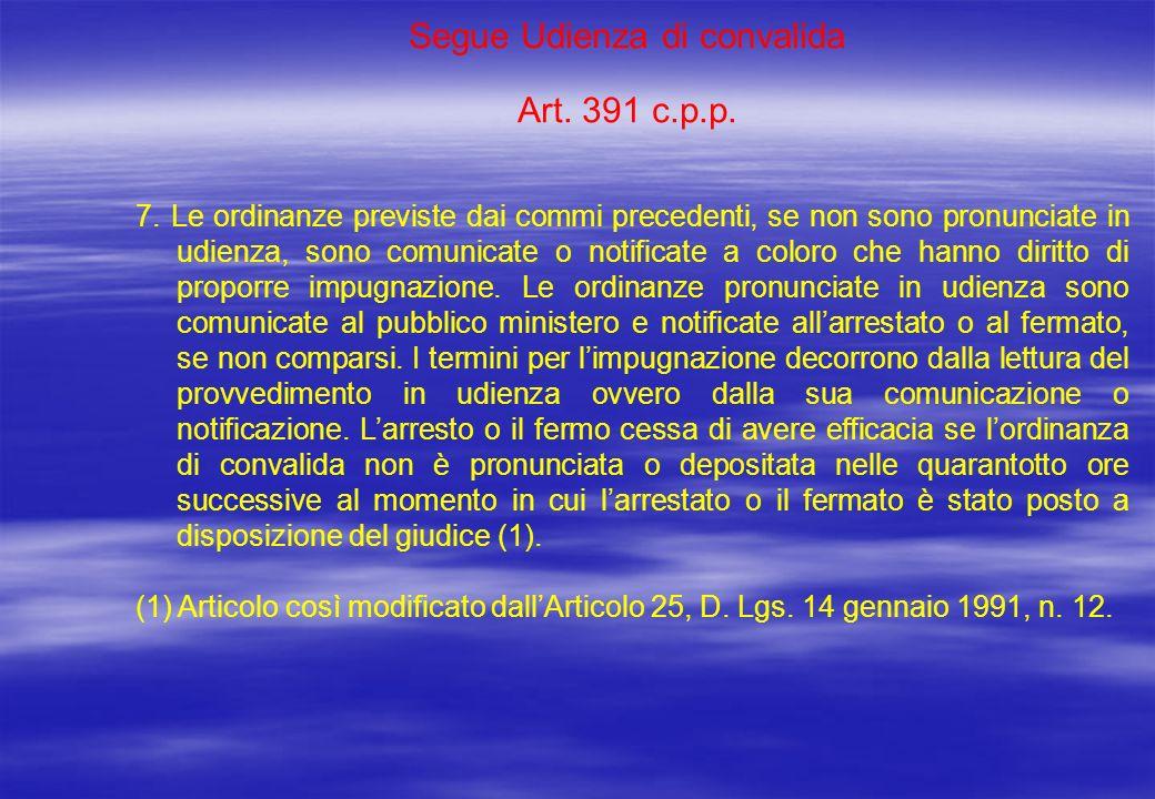 Segue Udienza di convalida Art. 391 c.p.p. 7. Le ordinanze previste dai commi precedenti, se non sono pronunciate in udienza, sono comunicate o notifi