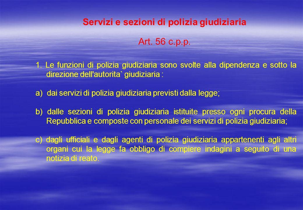 Servizi e sezioni di polizia giudiziaria Art. 56 c.p.p. 1. Le funzioni di polizia giudiziaria sono svolte alla dipendenza e sotto la direzione dell'au