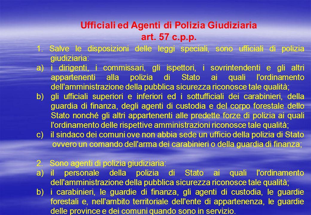 Ufficiali ed Agenti di Polizia Giudiziaria art. 57 c.p.p. 1. Salve le disposizioni delle leggi speciali, sono ufficiali di polizia giudiziaria: a)i di