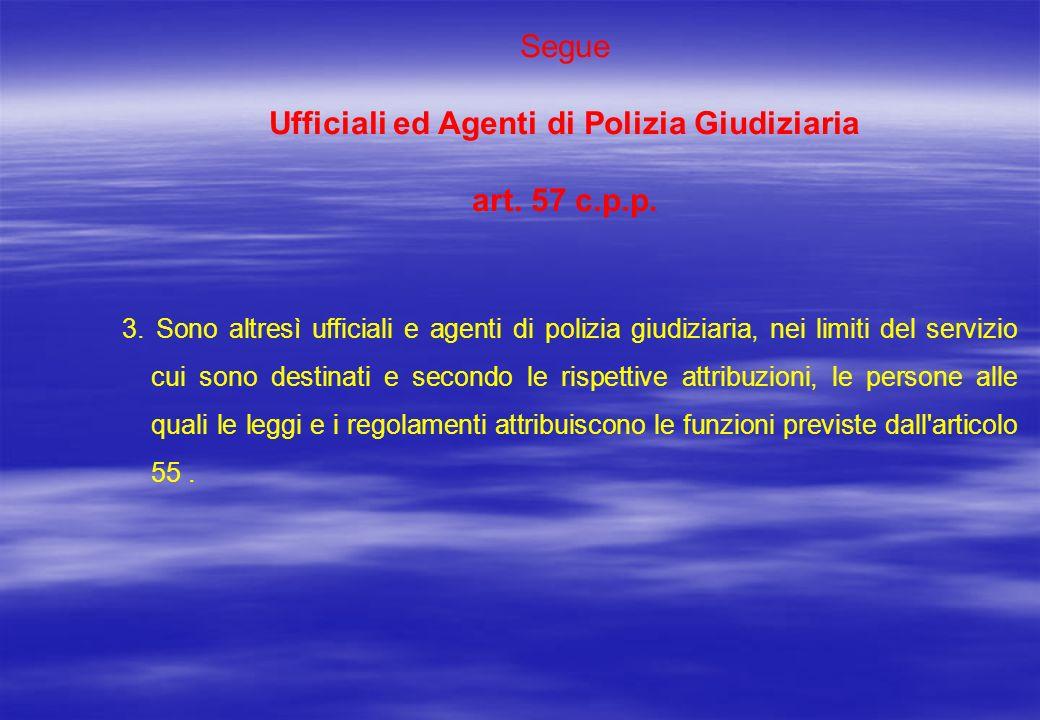 Segue Ufficiali ed Agenti di Polizia Giudiziaria art. 57 c.p.p. 3. Sono altresì ufficiali e agenti di polizia giudiziaria, nei limiti del servizio cui
