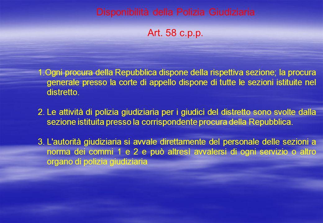 Disponibilità della Polizia Giudiziaria Art. 58 c.p.p. 1.Ogni procura della Repubblica dispone della rispettiva sezione; la procura generale presso la