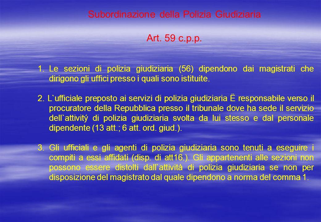 Subordinazione della Polizia Giudiziaria Art. 59 c.p.p. 1.Le sezioni di polizia giudiziaria (56) dipendono dai magistrati che dirigono gli uffici pres