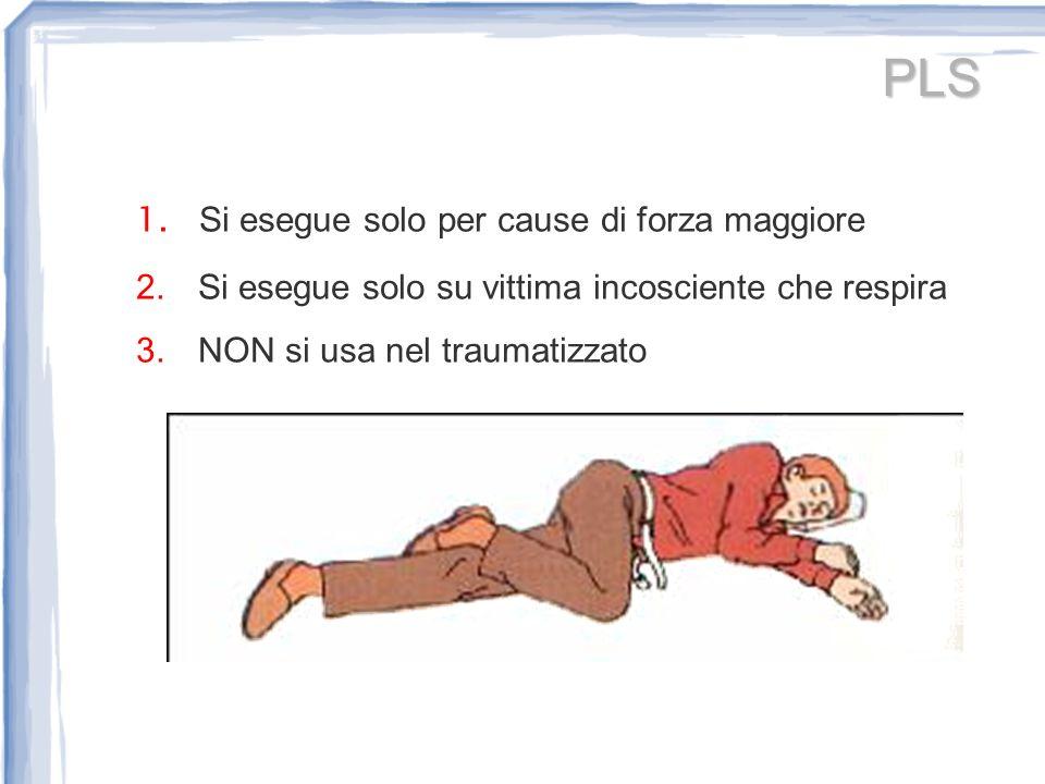 PLS 1. Si esegue solo per cause di forza maggiore 2. Si esegue solo su vittima incosciente che respira 3. NON si usa nel traumatizzato