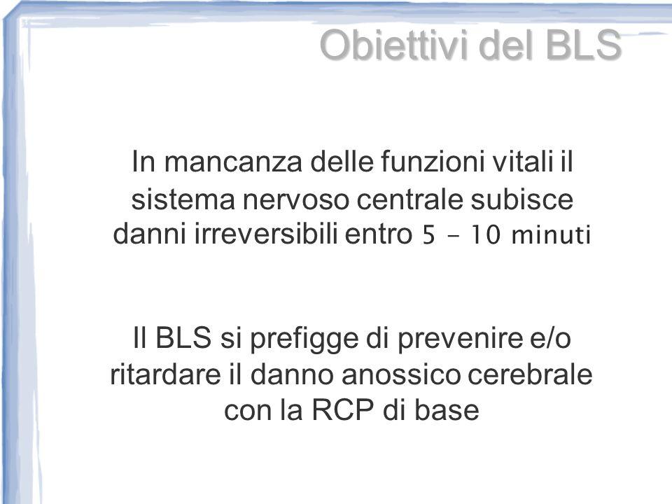 Il BLS si prefigge di prevenire e/o ritardare il danno anossico cerebrale con la RCP di base Obiettivi del BLS In mancanza delle funzioni vitali il si