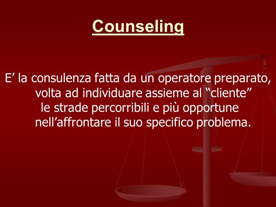 Counseling E la consulenza fatta da un operatore preparato, volta ad individuare assieme al cliente le strade percorribili e più opportune nellaffrontare il suo specifico problema.