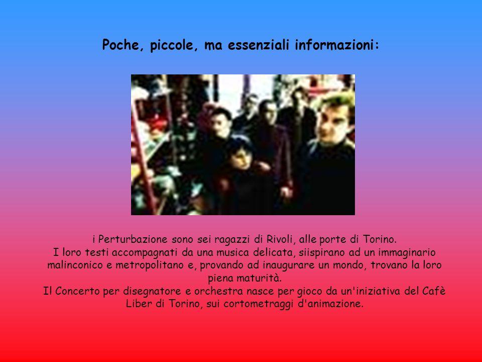 Poche, piccole, ma essenziali informazioni: i Perturbazione sono sei ragazzi di Rivoli, alle porte di Torino. I loro testi accompagnati da una musica