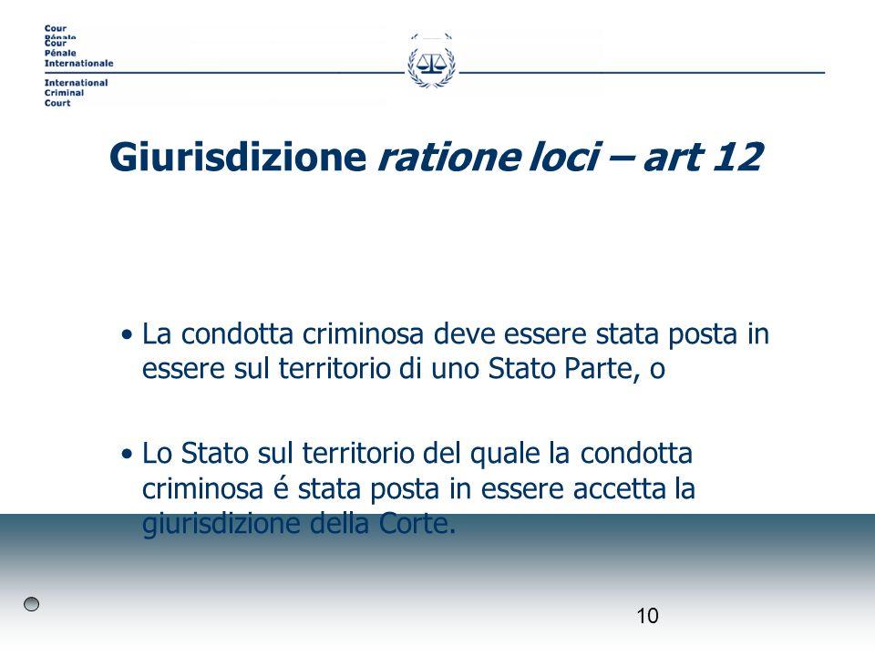 10 La condotta criminosa deve essere stata posta in essere sul territorio di uno Stato Parte, o Lo Stato sul territorio del quale la condotta criminosa é stata posta in essere accetta la giurisdizione della Corte.