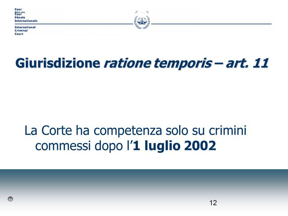 12 La Corte ha competenza solo su crimini commessi dopo l1 luglio 2002 Giurisdizione ratione temporis – art. 11