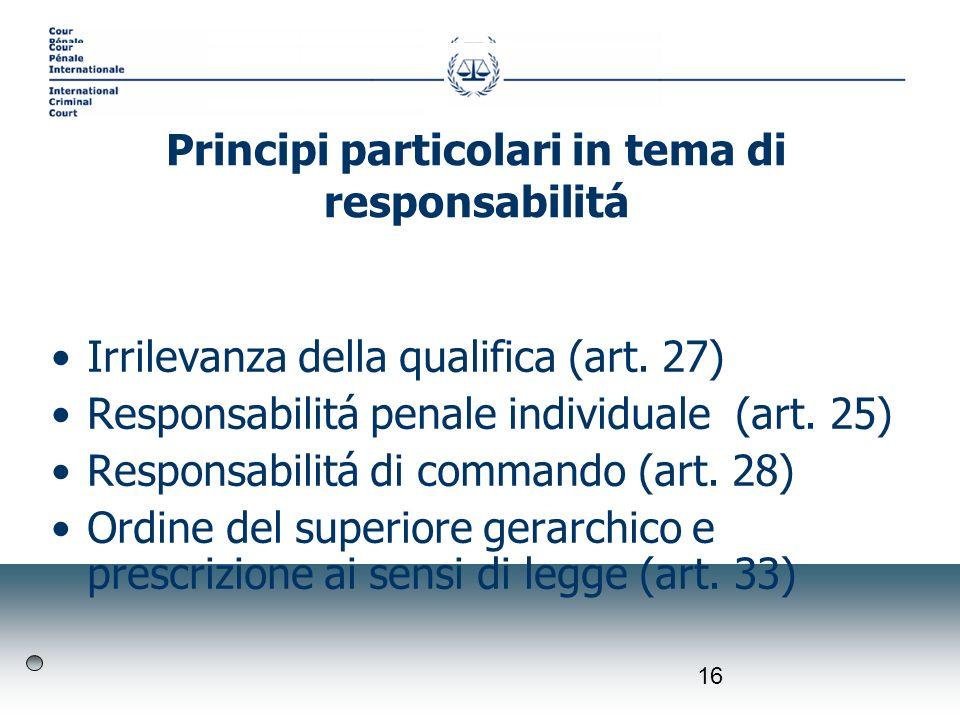 16 Irrilevanza della qualifica (art. 27) Responsabilitá penale individuale (art. 25) Responsabilitá di commando (art. 28) Ordine del superiore gerarch